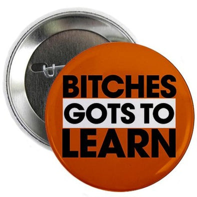 "Bitches Gots To Learn 2.25"" Button"