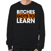 Bitches Gots To Learn Sweatshirt