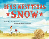 Ben's West Texas Snow (Written by Callie Metler-Smith; Illustrated by Christee Curran-Bauer)