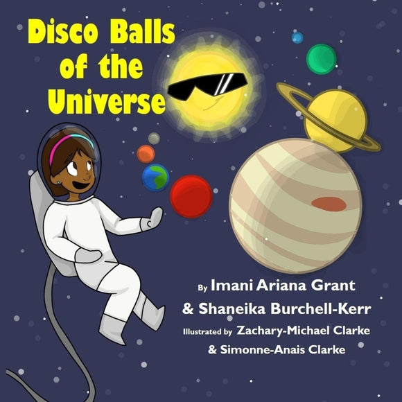 Disco Balls of the Universe (Written by Imani Ariana Grant & Shaneika Burchell-Kerr; Illustrated by Zachary-Michael Clarke & Simmone-Anais Clarke)