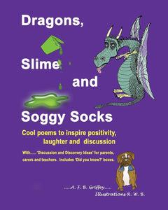 Dragons, Slime and Soggy Socks: Cool poems to inspire positivity, laughter and discussion (Written by A.F.B. Griffey; illustrated by R.W. B.)