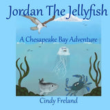 Jordan the Jellyfish: A Chesapeake Bay Adventure (Written by Cindy Freland; Illustrated by Jon C. Munson II)