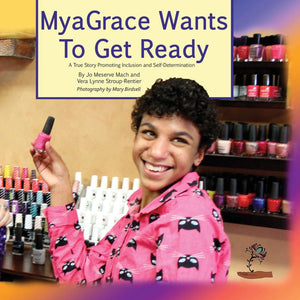 MyaGrace Wants To Get Ready: A True Story Promoting Inclusion and Self-Determination (Written by Jo Meserve Mach & Vera Lynne Stroup-Rentier)