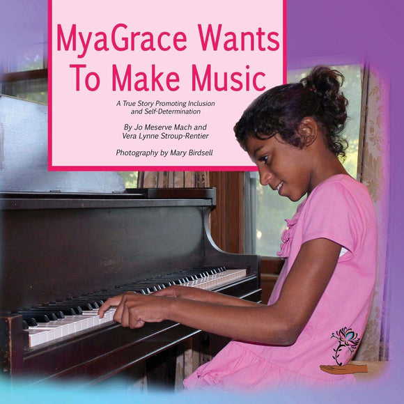 MyaGrace Wants To Make Music: A True Story Promoting Inclusion and Self-Determination (Written by Jo Meserve Mach & Vera Lynne Stroup-Rentier)