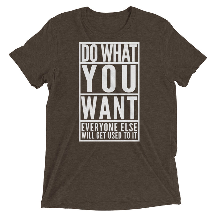 Do What You Want Everyone Will Get Used To It - T-Shirt