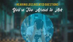 Hearing Loss Related Questions You Are Too Afraid To Ask