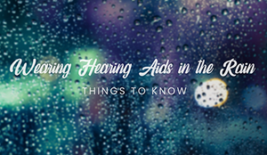 Can I Wear My Hearing Aids in the Rain?