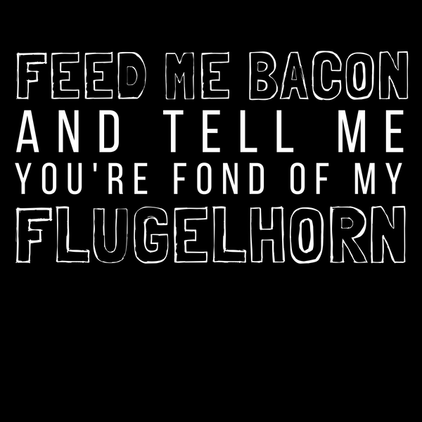 Feed Me Bacon And Tell Me You're Fond Of My Flugelhorn Tee - Indie Band Coach