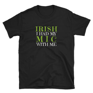 IRISH I Had My Mic With Me St. Patrick's Day T-Shirt