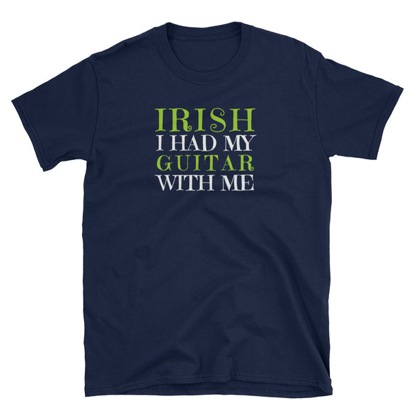 IRISH I Had My Guitar With Me St. Patrick's Day T-Shirt - Indie Band Coach