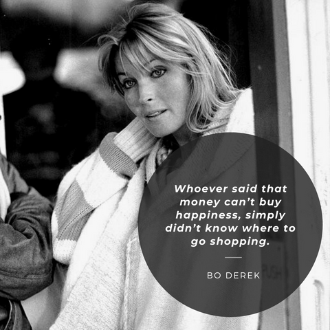Whoever said that money can't buy happiness, simply didn't know where to go shopping. – Bo Derek