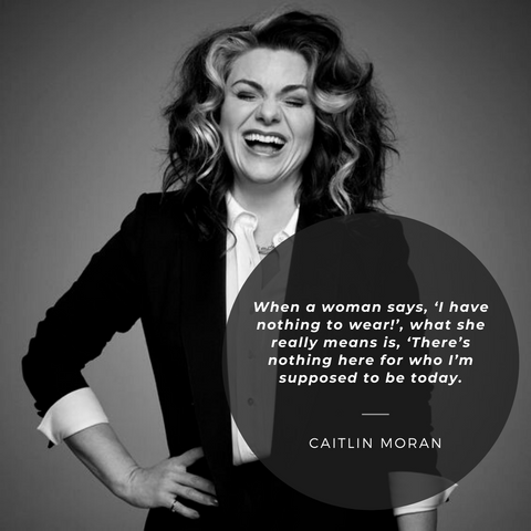 When a woman says, 'I have nothing to wear!', what she really means is, 'There's nothing here for who I'm supposed to be today.'– Caitlin Moran