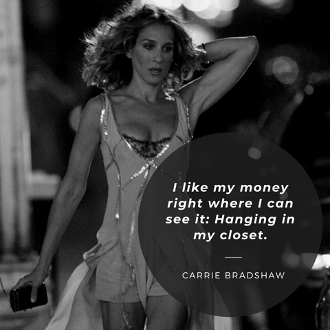 I like my money right where I can see it: Hanging in my closet. – Carrie Bradshaw