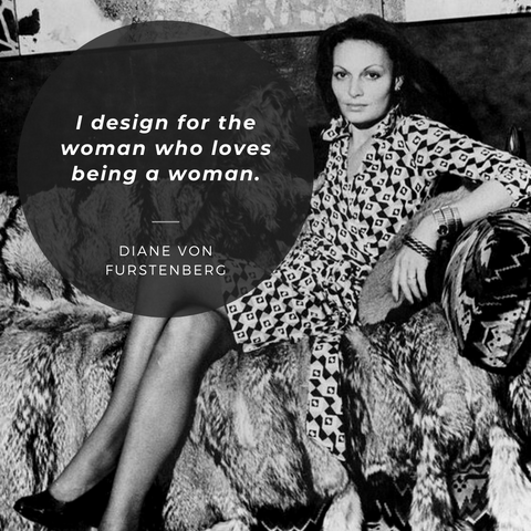I design for the woman who loves being a woman. – Diane von Furstenberg
