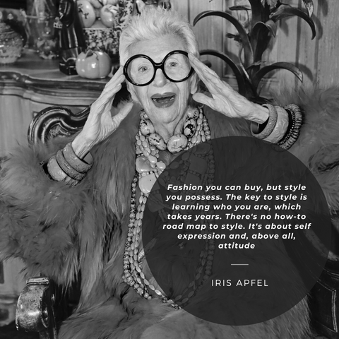 """Fashion you can buy, but style you possess. The key to style is learning who you are, which takes years. There's no how-to road map to style. It's about self expression and, above all, attitude."" —Iris Apfel"