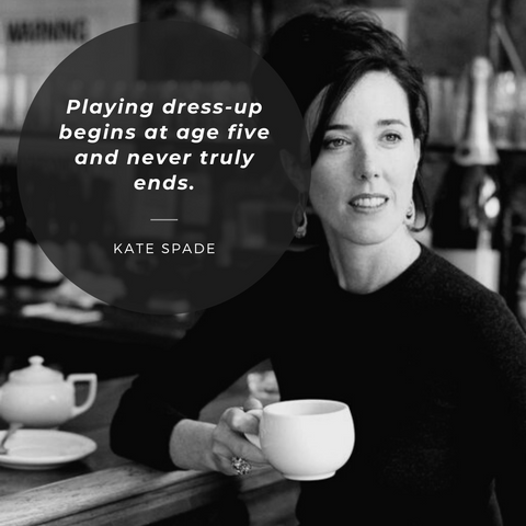 Playing dress-up begins at age five and never truly ends.—Kate Spade