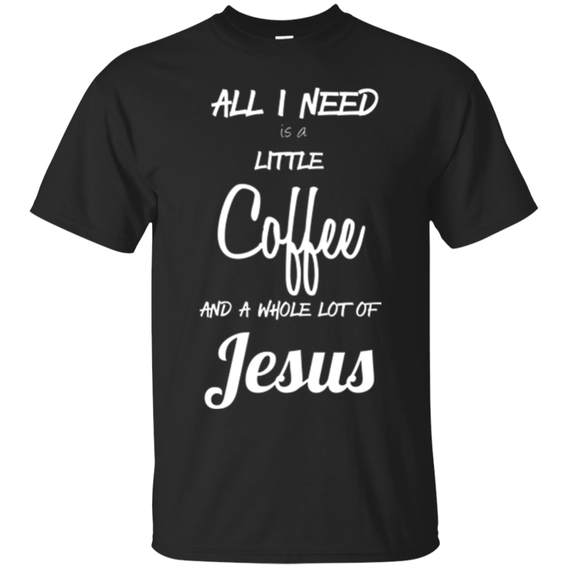 All I Need Is A Little Coffee And A Whole Lot Of Jesus Shirt