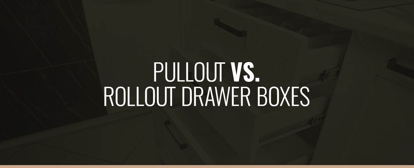 PULLOUT VS. ROLLOUT DRAWER BOXES