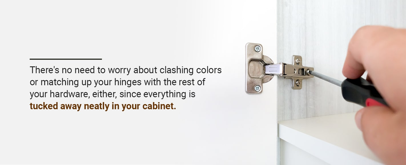 There's no need to worry about clashing colors or matching up your hinges with the rest of your hardware, either, since everything is tucked away neatly in your cabinet.