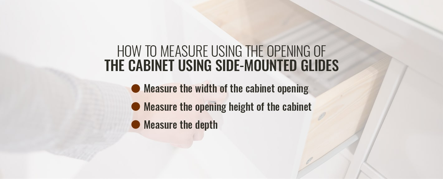 HOW TO MEASURE USING THE OPENING OF THE CABINET USING SIDE-MOUNTED GLIDES
