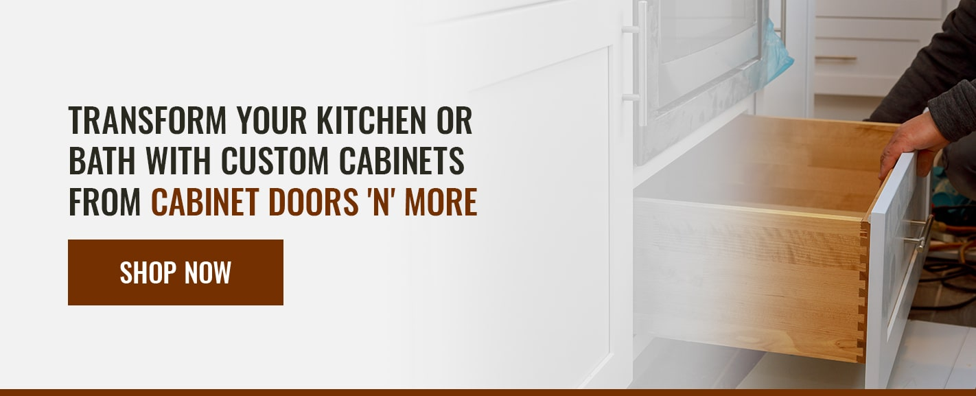 TRANSFORM YOUR KITCHEN OR BATH WITH CUSTOM CABINETS FROM CABINET DOORS 'N' MORE