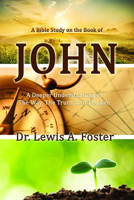 John: A Deeper Understanding of The Way, The Truth and The Life by Dr. Lewis A. Foster