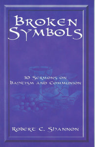 Broken Symbols: 10 Sermons on Baptism and Communion by Robert C. Shannon