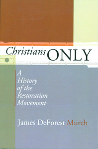 Christians ONLY - A History of the Restoration Movement by James DeForest Murch