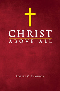 Christ Above All - by Robert C. Shannon