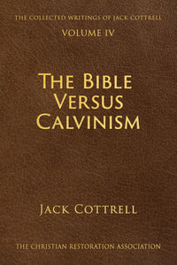 The Bible Versus Calvinism - Jack Cottrell - Volume 4