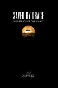 Saved by Grace: The Essence of Christianity by Dr. Jack Cottrell