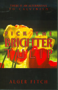 Pick the Brighter Tulip: There Is An Alternative to Calvinism by Alger Fitch