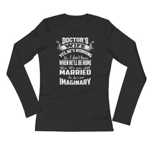 Doctor's Wife. Yes, He's working. No, I don't know when he'll be home. Yes, we are still married. No he's not imaginary - Ladies' Long Sleeve T-Shirt - Cozzoo