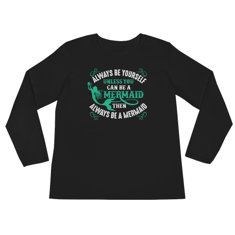 Always Be Yourself Unless You Can Be A Mermaid Then Always Be A Mermaid - Ladies' Long Sleeve T-Shirt - Cozzoo