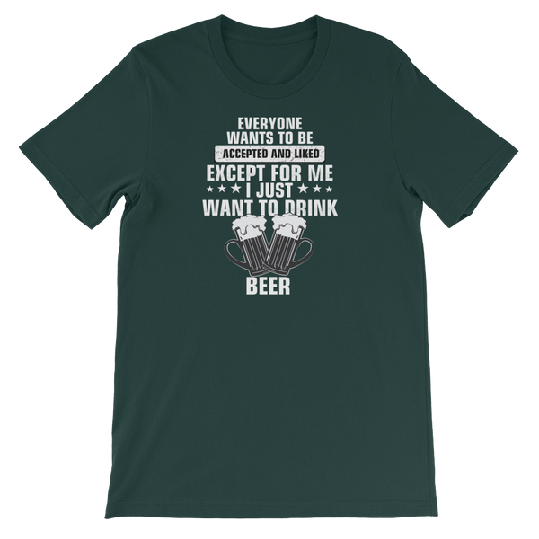 Everyone wants to be accepted and liked Except for me I just want to drink a beer - Short-Sleeve Unisex T-Shirt - Cozzoo