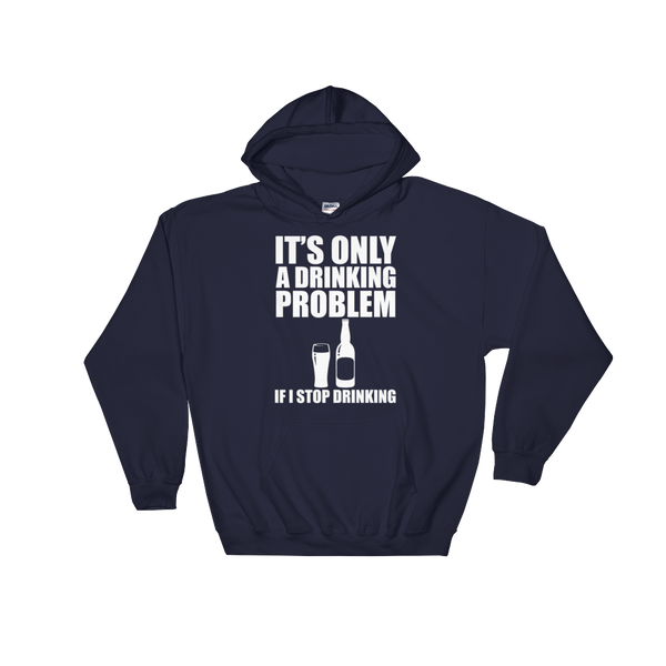 It's Only A Drinking Problem If I Stop Drinking - Hoodie Sweatshirt Sweater - Cozzoo