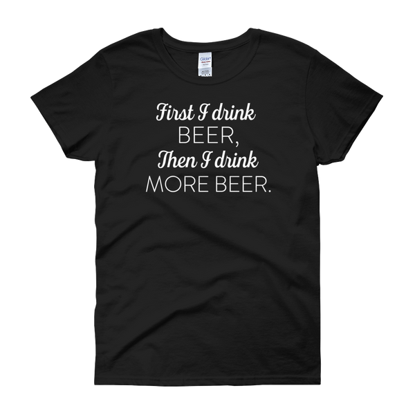 First I Drink Beer, Then I Drink More Beer - Women's short sleeve t-shirt - Cozzoo