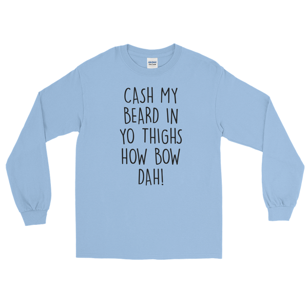 Cash My Beard In Yo Thighs How Bow Dah! -Long Sleeve T-Shirt - Cozzoo