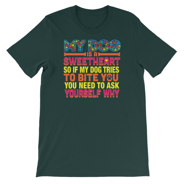 My Dog Is A Sweetheart So If My Dog Tries To Bite You You Need To Ask Yourself Why - Short-Sleeve Unisex T-Shirt - Cozzoo