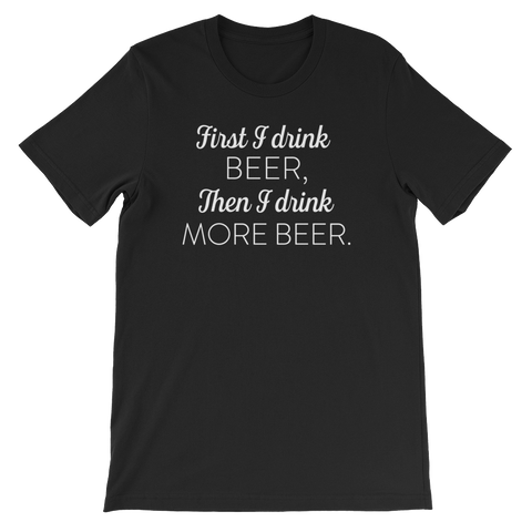 First I Drink Beer, Then I Drink More Beer - Short-Sleeve Unisex T-Shirt - Cozzoo