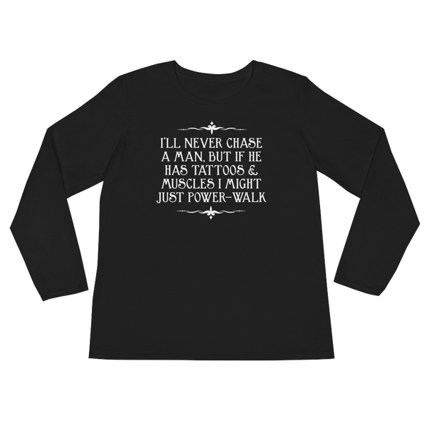 I'll Never Chase A Man, But If He Has Tattoos & Muscles I Might Just Power-Walk - Ladies' Long Sleeve T-Shirt - Cozzoo