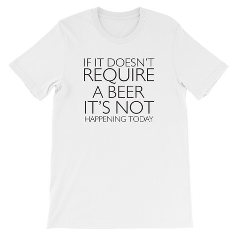 If It Doesn't Require A Beer It's Not Happening Today - Short-Sleeve Unisex T-Shirt - Cozzoo