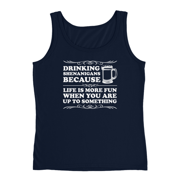 Drinking Shenanigans Because Life Is More Fun When You Are Up To Something - Ladies' Tank - Cozzoo