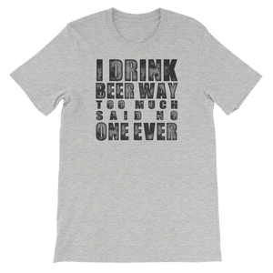 I Drink Beer Way Too Much… Said No One Ever - Short-Sleeve Unisex T-Shirt - Cozzoo
