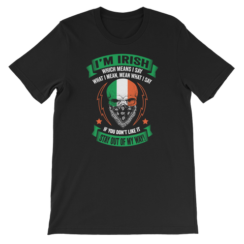 I'm Irish, which means I say what I mean, mean what I say. If you don't like it - Stay out of my way! - Short-Sleeve Unisex T-Shirt - Cozzoo