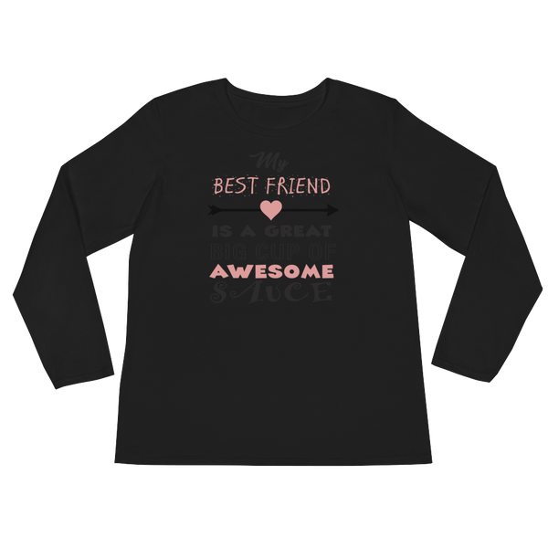 My Best Friend Is A Great Big Cup Of Awesome Sauce - Ladies' Long Sleeve T-Shirt - Cozzoo