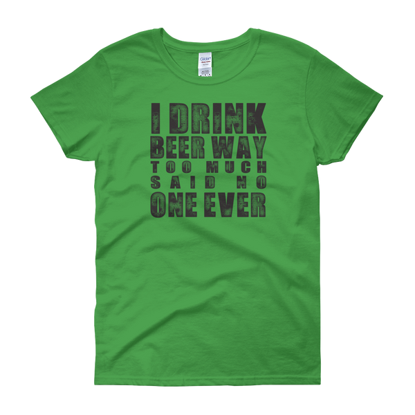 I Drink Beer Way Too Much… Said No One Ever - Women's short sleeve t-shirt - Cozzoo