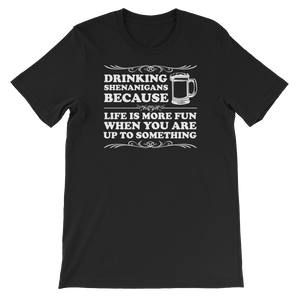 Drinking Shenanigans Because Life Is More Fun When You Are Up To Something - Short-Sleeve Unisex T-Shirt - Cozzoo