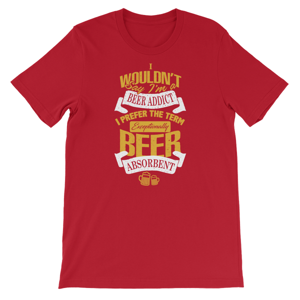 I Wouldn't Say I'm A Beer Addict I Prefer The Term Exceptionally Beer Absorbent - Short-Sleeve Unisex T-Shirt - Cozzoo