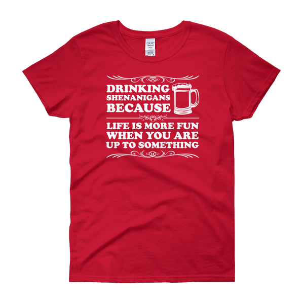 Drinking Shenanigans Because Life Is More Fun When You Are Up To Something - Women's short sleeve t-shirt - Cozzoo